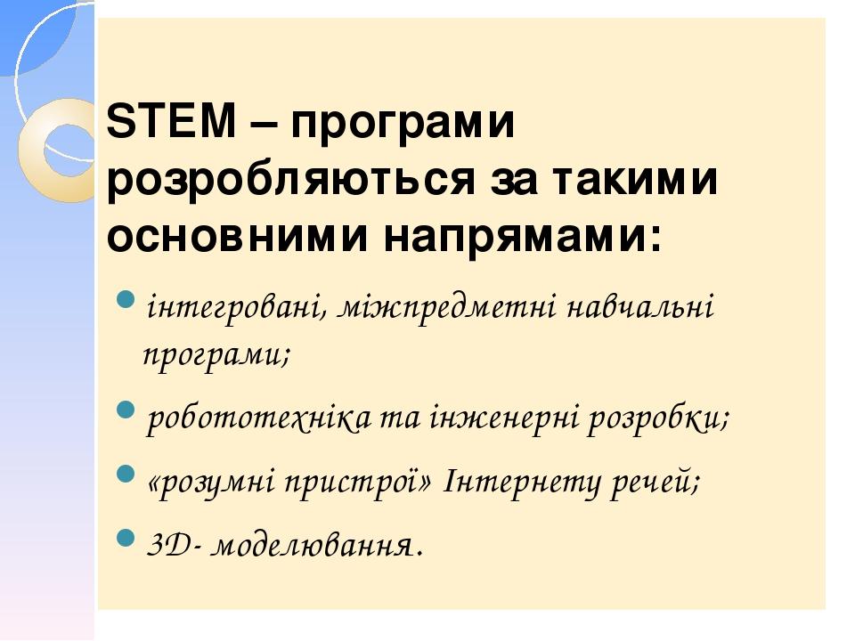 STEM – програми розробляються за такими основними напрямами: інтегровані, міжпредметні навчальні програми; робототехніка та інженерні розробки; «ро...