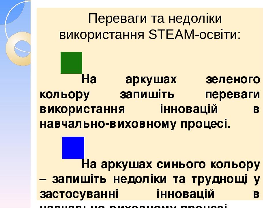 Переваги та недоліки використання STEАM-освіти: На аркушах зеленого кольору запишіть переваги використання інновацій в навчально-виховному процесі....