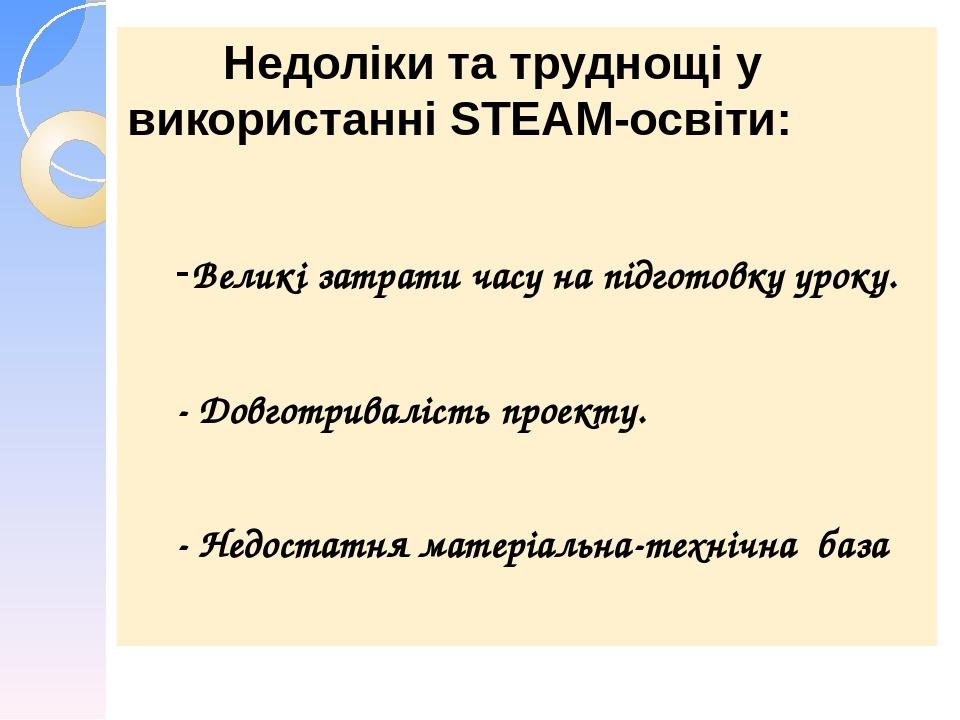 Недоліки та труднощі у використанні STEАM-освіти: -Великі затрати часу на підготовку уроку. - Довготривалість проекту. - Недостатня матеріальна-тех...