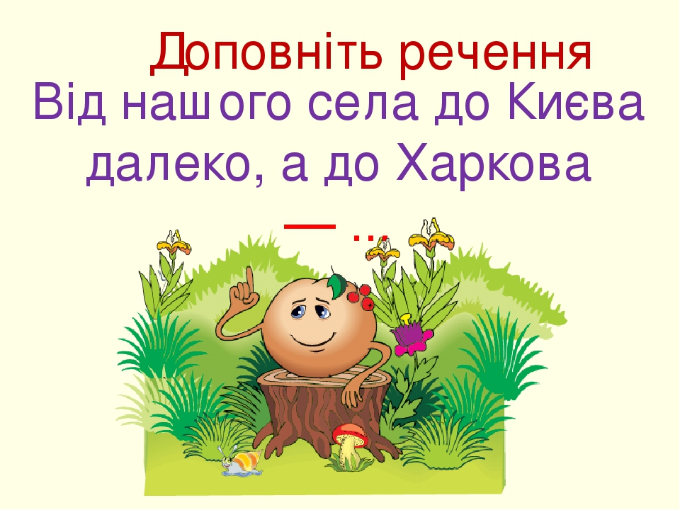 Доповніть речення Від нашого села до Києва далеко, а до Харкова — ...
