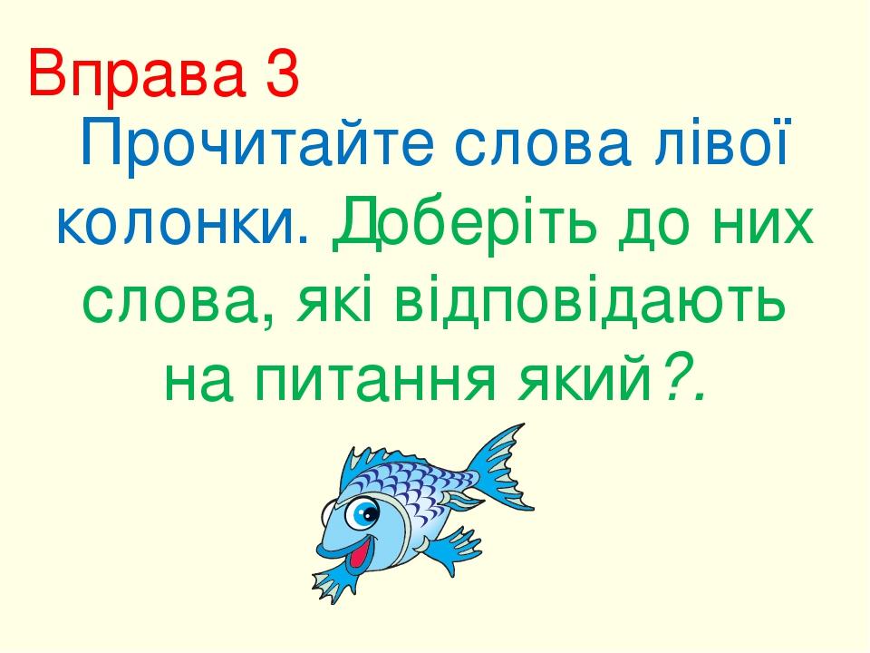 Вправа 3 Прочитайте слова лівої колонки. Доберіть до них слова, які відповідають на питання який?.