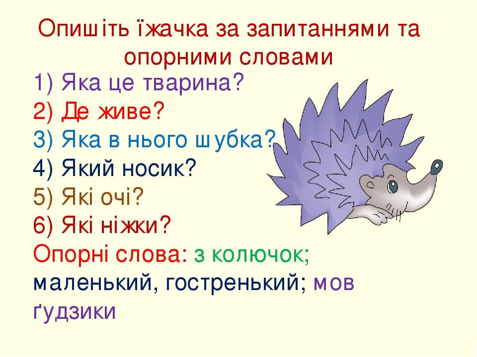 Опишіть їжачка за запитаннями та опорними словами 1) Яка це тварина? 2) Де живе? 3) Яка в нього шубка? 4) Який носик? 5) Які очі? 6) Які ніжки? Опо...