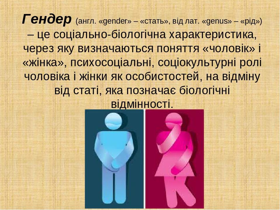 Гендер (англ. «gender» – «стать», від лат. «genus» – «рід») – це соціально-біологічна характеристика, через яку визначаються поняття «чоловік» і «ж...