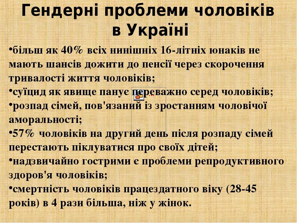 Гендерні проблеми чоловіків в Україні більш як 40% всіх нинішніх 16-літніх юнаків не мають шансів дожити до пенсії через скорочення тривалості житт...