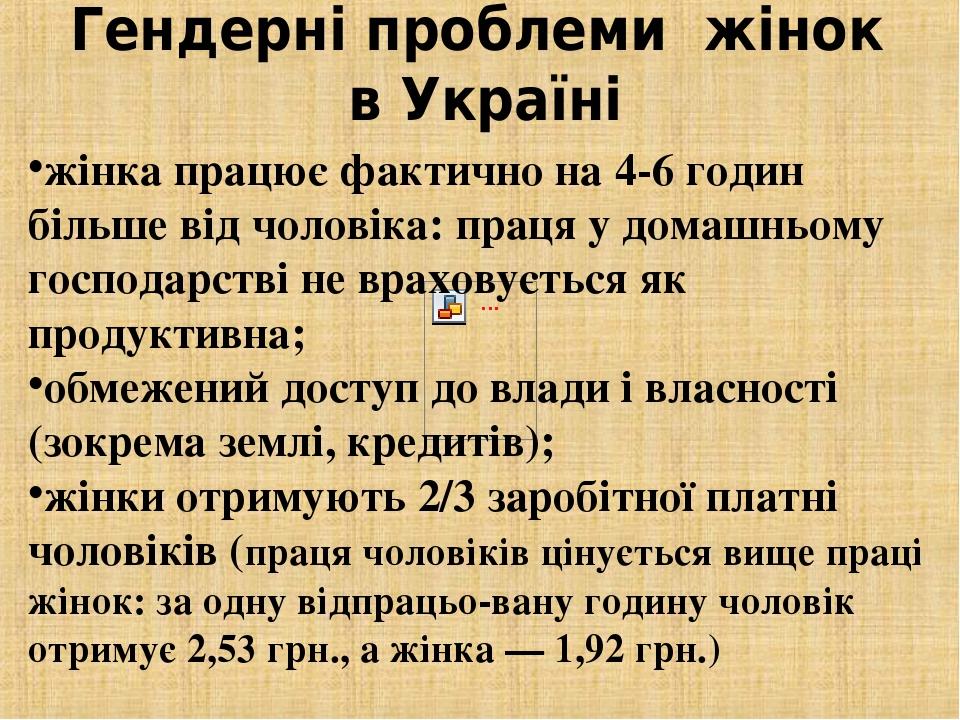 Гендерні проблеми жінок в Україні жінка працює фактично на 4-6 годин більше від чоловіка: праця у домашньому господарстві не враховується як продук...