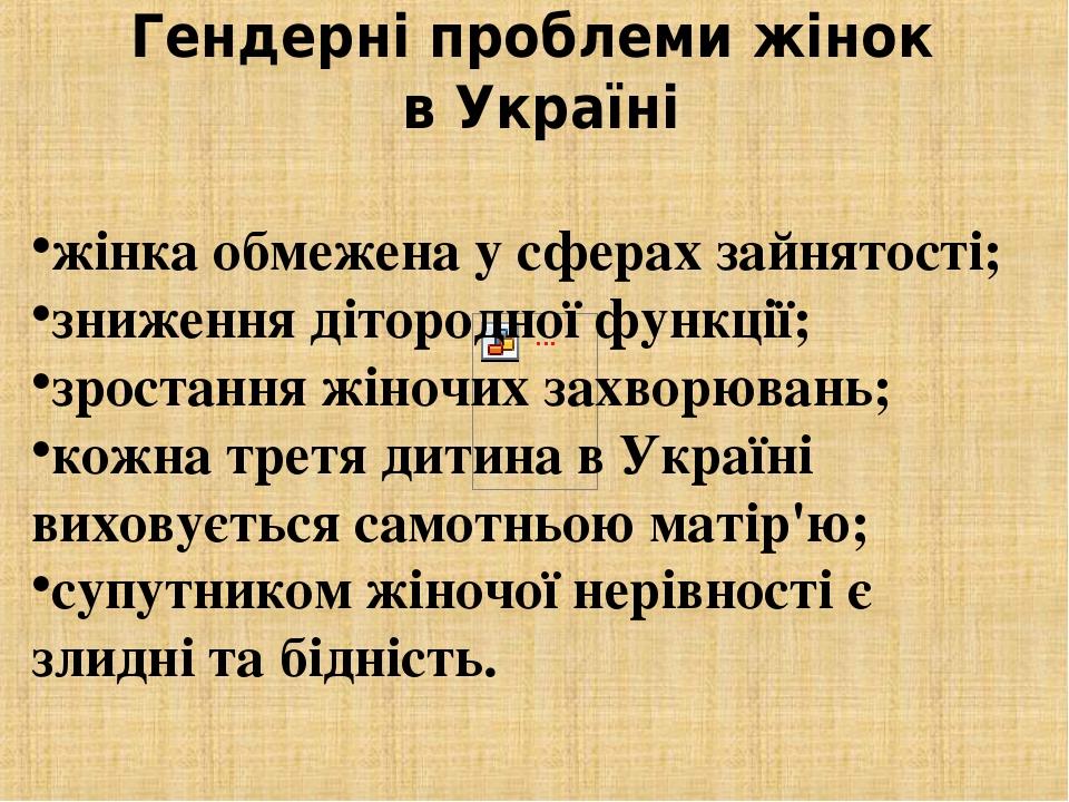 Гендерні проблеми жінок в Україні жінка обмежена у сферах зайнятості; зниження дітородної функції; зростання жіночих захворювань; кожна третя дитин...