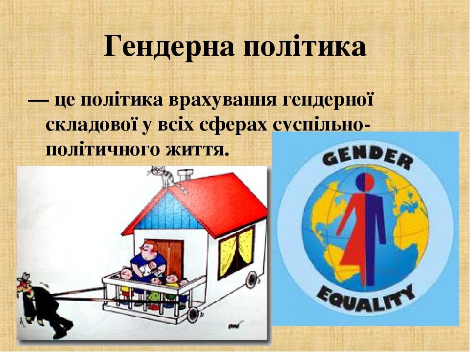 Гендерна політика — це політика врахування гендерної складової у всіх сферах суспільно-політичного життя.