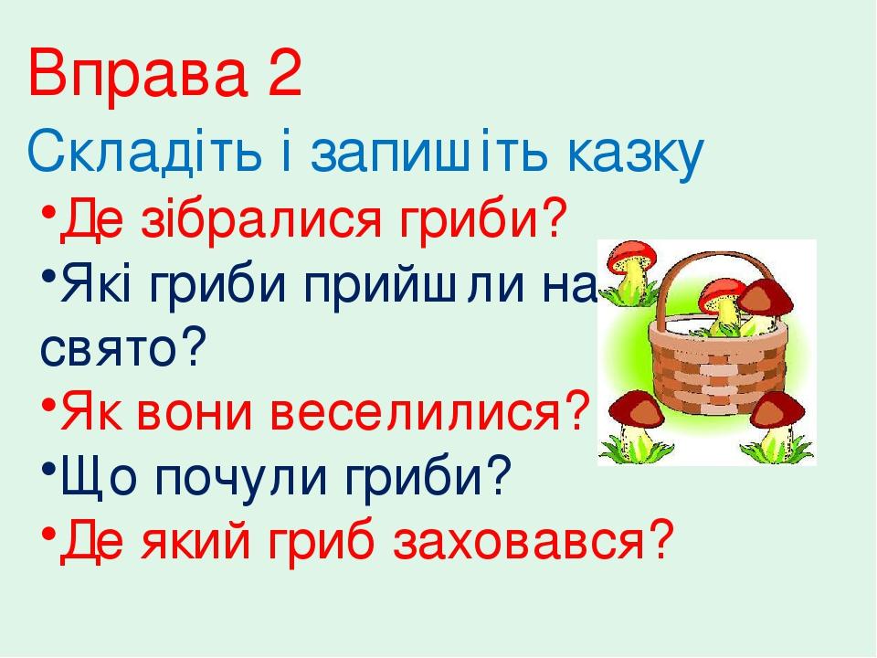 Вправа 2 Складіть і запишіть казку Де зібралися гриби? Які гриби прийшли на свято? Як вони веселилися? Що почули гриби? Де який гриб заховався?