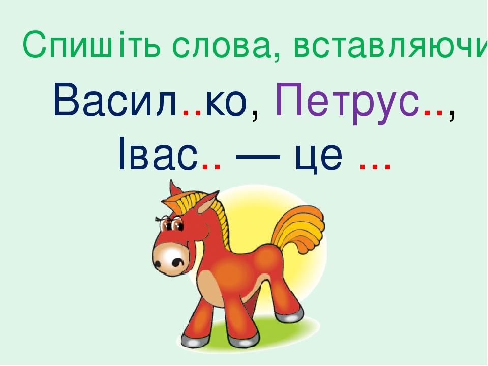 Васил..ко, Петрус.., Івас.. — це ... Спишіть слова, вставляючи ь