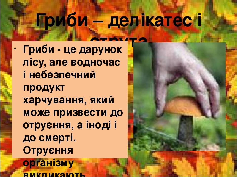 Гриби – делікатес і отрута Гриби - це дарунок лісу, але водночас і небезпечний продукт харчування, який може призвести до отруєння, а іноді і до см...