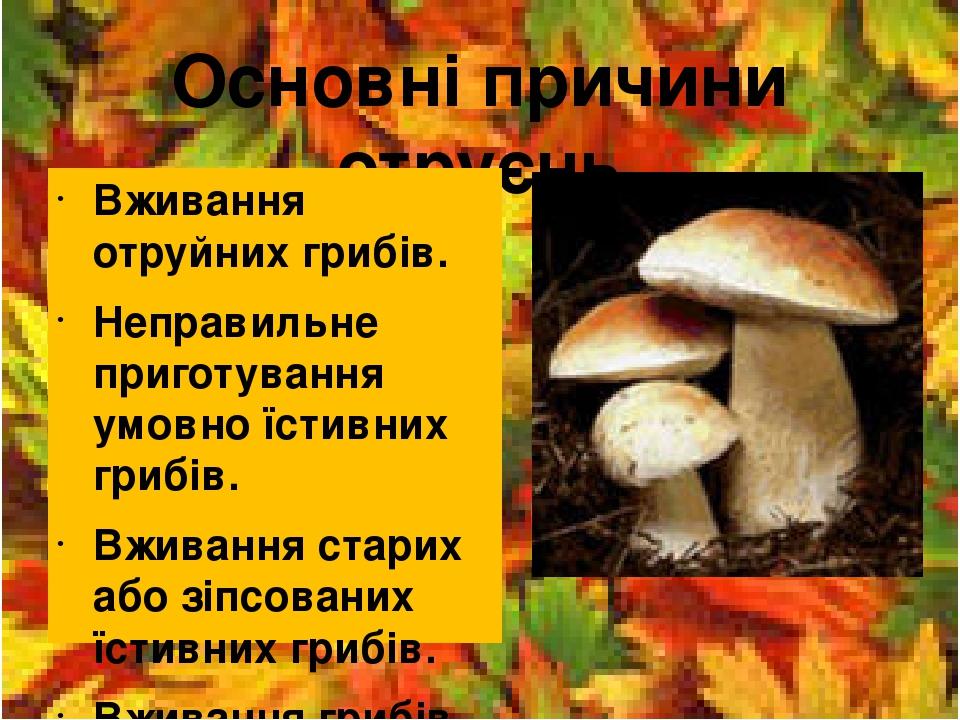 Основні причини отруєнь Вживання отруйних грибів. Неправильне приготування умовно їстивних грибів. Вживання старих або зіпсованих їстивних грибів. ...