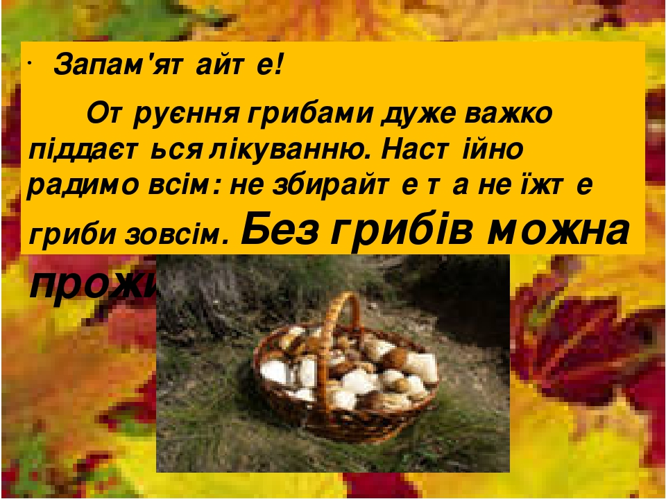 Запам'ятайте! Отруєння грибами дуже важко піддається лікуванню. Настійно радимо всім: не збирайте та не їжте гриби зовсім. Без грибів можна прожити.