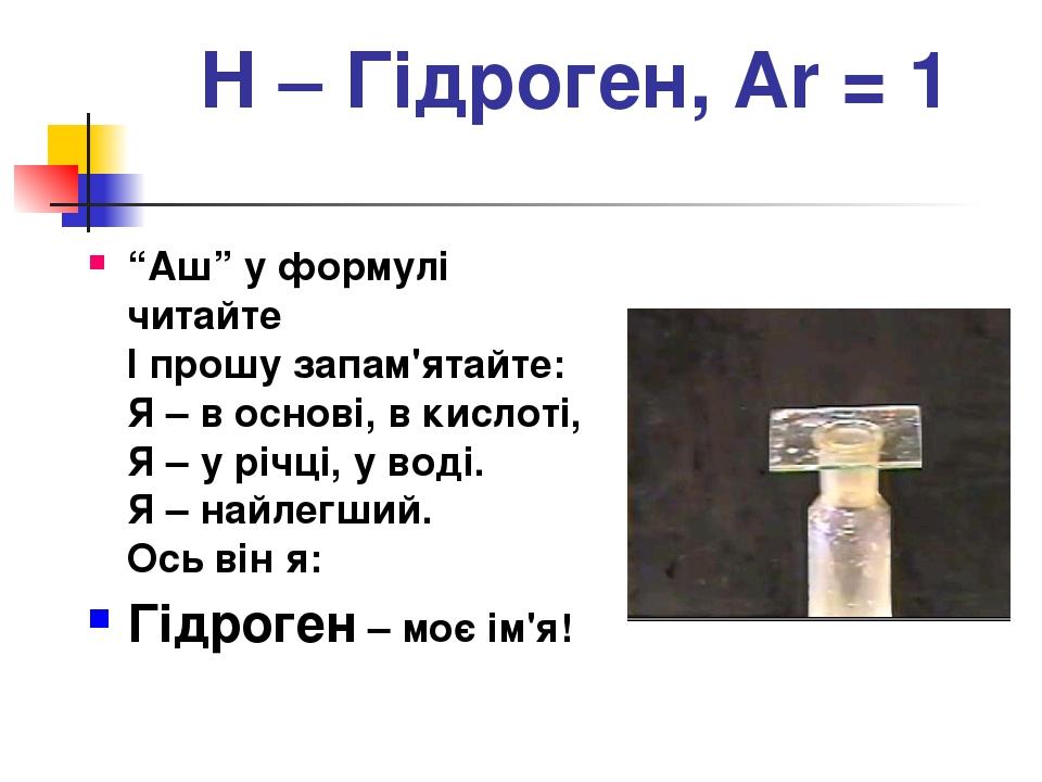 """Н – Гідроген, Ar = 1 """"Аш"""" у формулі читайте І прошу запам'ятайте: Я – в основі, в кислоті, Я – у річці, у воді. Я – найлегший. Ось він я: Гідроген ..."""