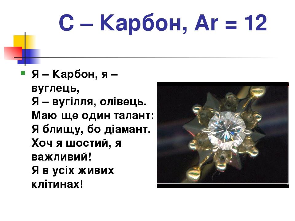 С – Карбон, Ar = 12 Я – Карбон, я – вуглець, Я – вугілля, олівець. Маю ще один талант: Я блищу, бо діамант. Хоч я шостий, я важливий! Я в усіх живи...