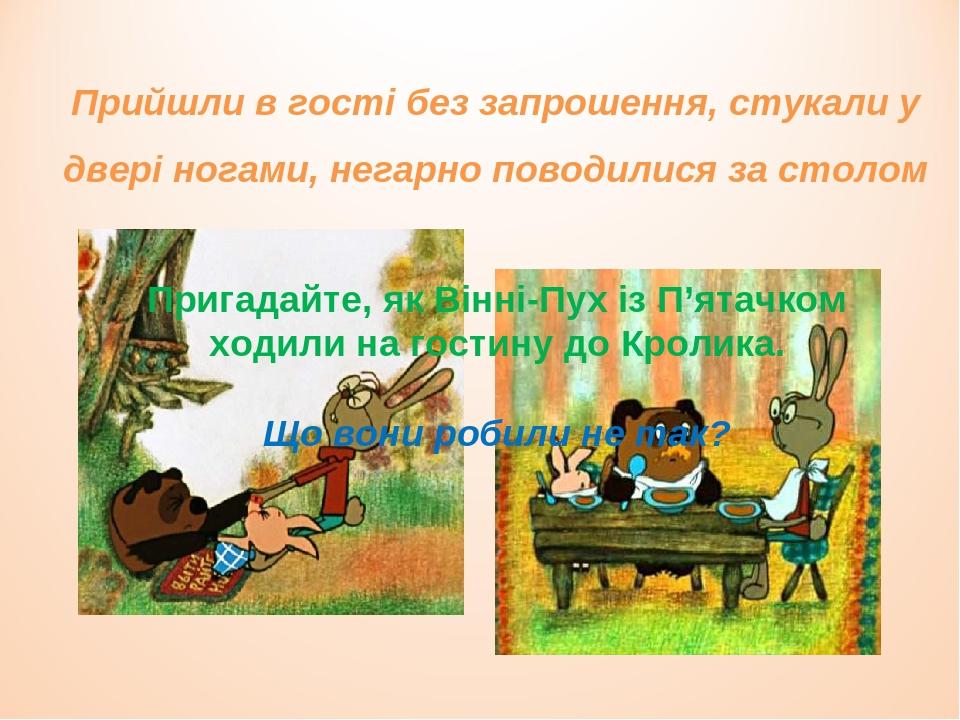Пригадайте, як Вінні-Пух із П'ятачком ходили на гостину до Кролика. Що вони робили не так? Прийшли в гості без запрошення, стукали у двері ногами, ...