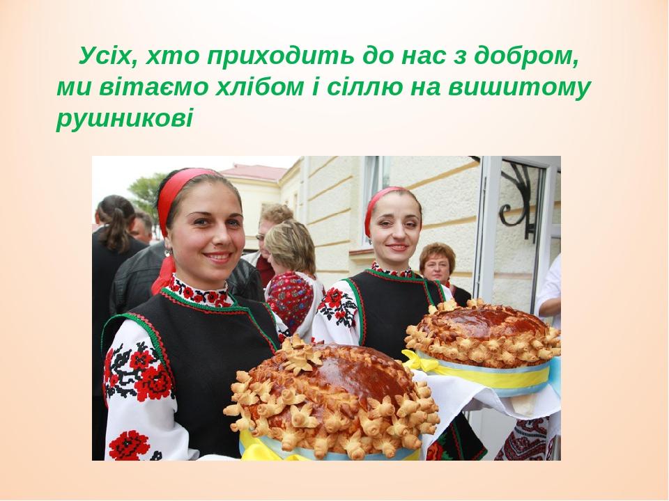 Усіх, хто приходить до нас з добром, ми вітаємо хлібом і сіллю на вишитому рушникові