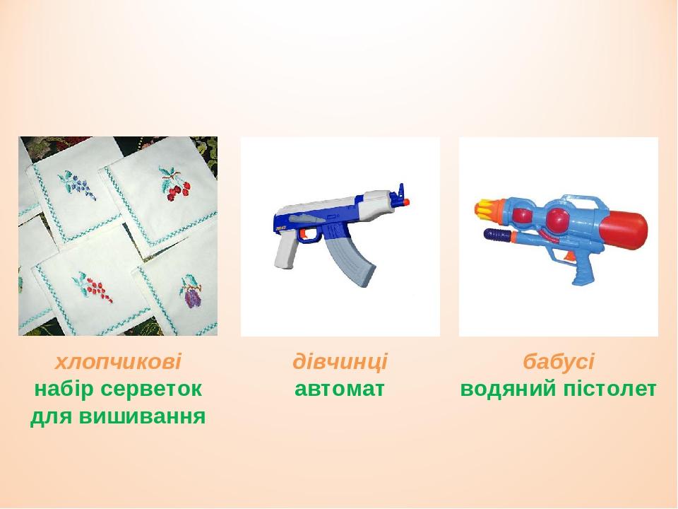 хлопчикові набір серветок для вишивання дівчинці автомат бабусі водяний пістолет