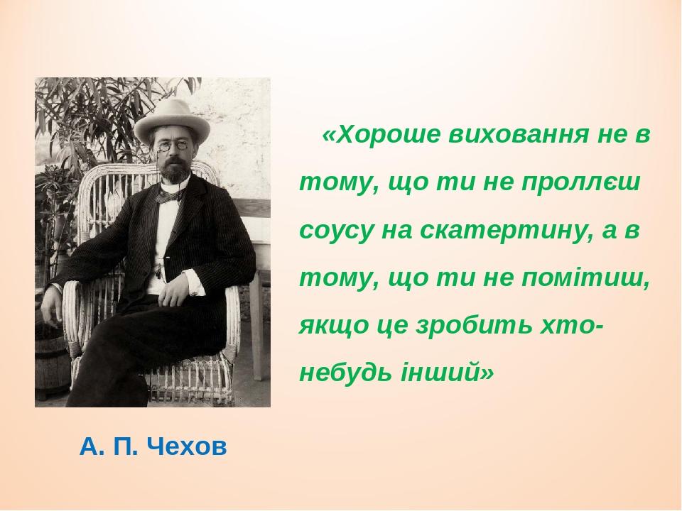 А. П. Чехов «Хороше виховання не в тому, що ти не проллєш соусу на скатертину, а в тому, що ти не помітиш, якщо це зробить хто-небудь інший»