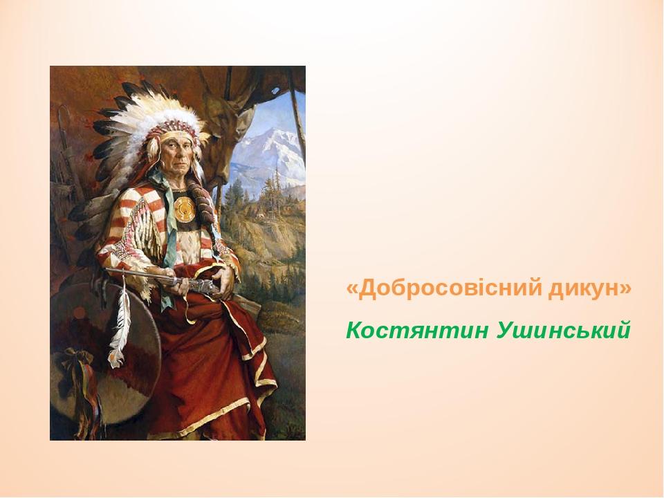 «Добросовісний дикун» Костянтин Ушинський