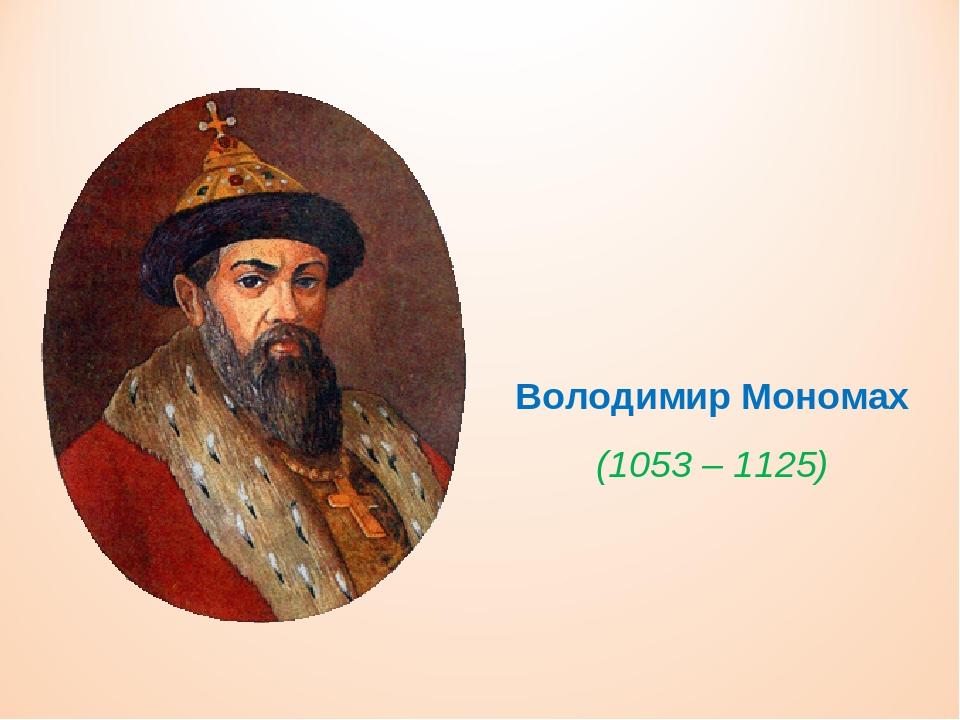 Володимир Мономах (1053 – 1125)