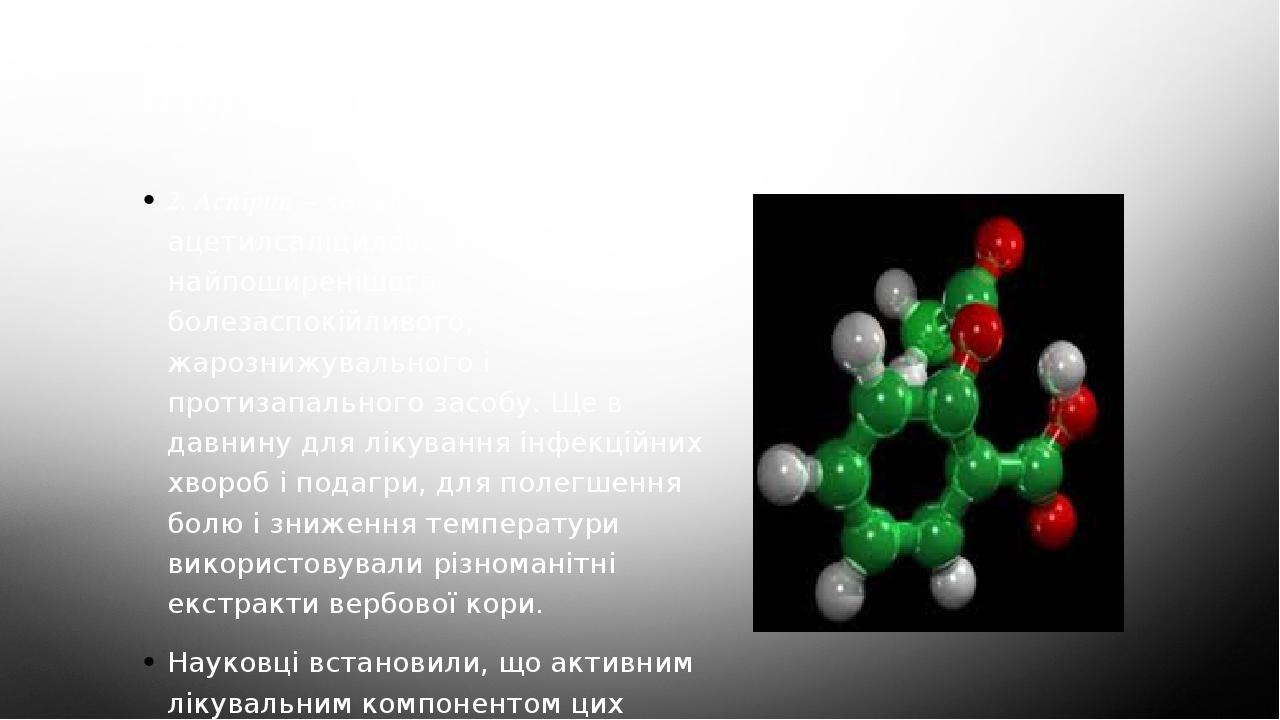Аспірин 2. Аспірин – загально прийнята назва ацетилсаліцилової кислоти – найпоширенішого болезаспокійливого, жарознижувального і протизапального за...