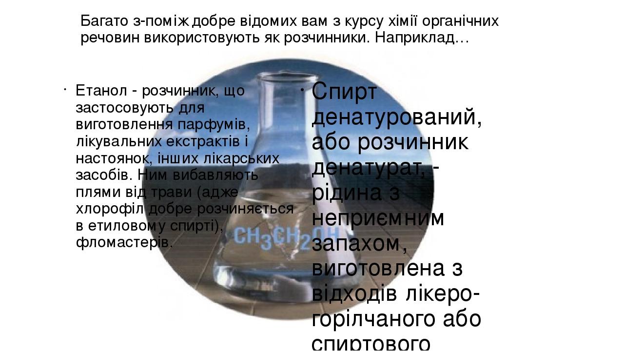 Багато з-поміж добре відомих вам з курсу хімії органічних речовин використовують як розчинники. Наприклад… Етанол - розчинник, що застосовують для ...
