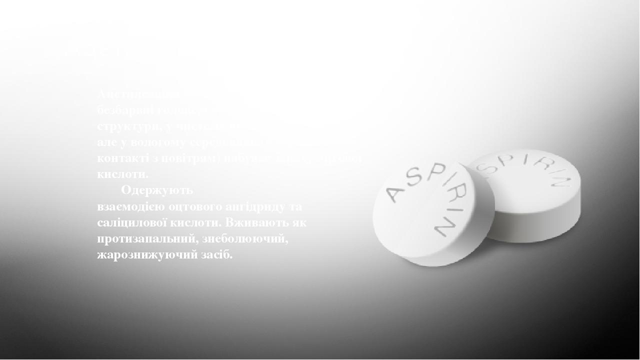 Ацетилсаліцилова кислота Ацетилсаліцилова кислота (аспірин) — безбарвні голчасті кристали моноклінної структури, у чистому вигляді без запаху, але ...