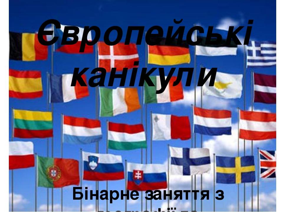 Європейські канікули Бінарне заняття з географії та інформатики