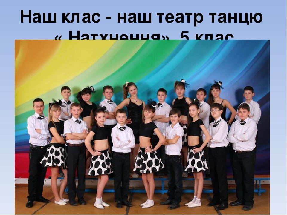 Наш клас - наш театр танцю « Натхнення», 5 клас
