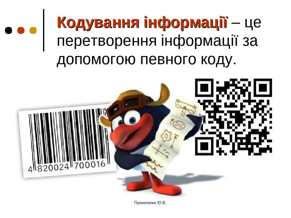 Кодування інформації – це перетворення інформації за допомогою певного коду. Прокопенко Ю.В. Прокопенко Ю.В.