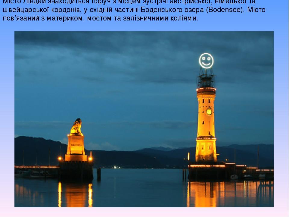 Місто Ліндей знаходиться поруч з місцем зустрічі австрійської, німецької та швейцарської кордонів, у східній частині Боденського озера (Bodensee). ...