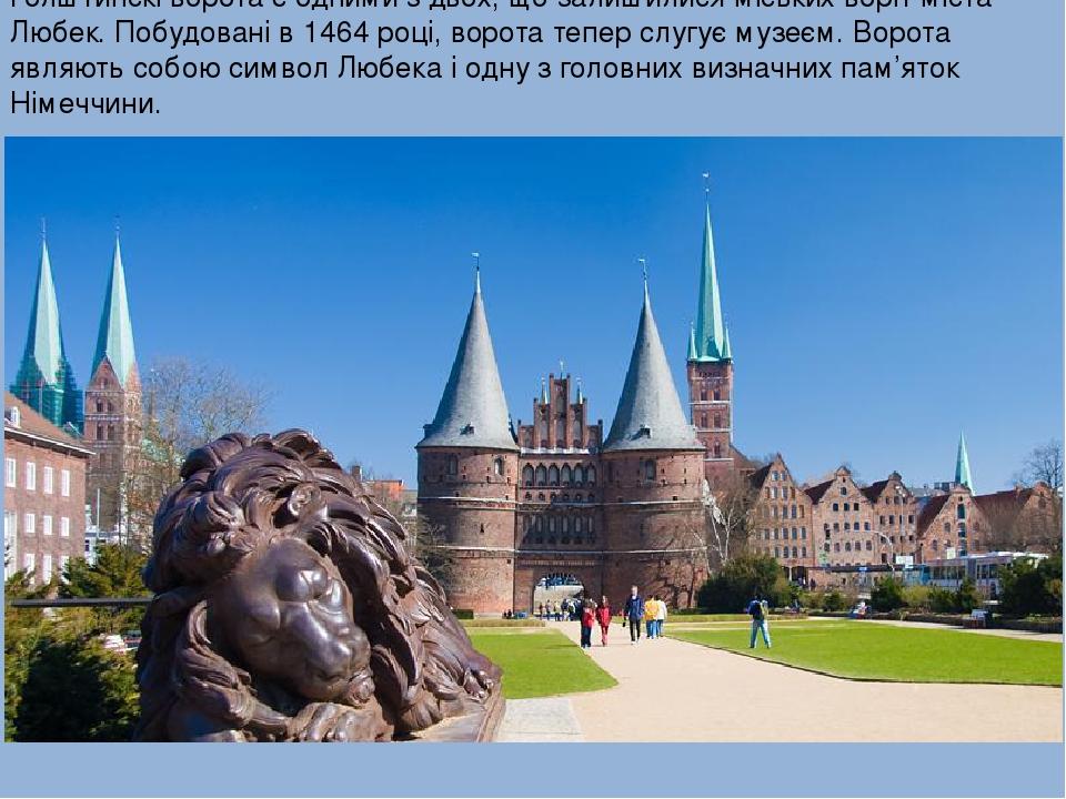 Голштинскі ворота є одними з двох, що залишилися міських воріт міста Любек. Побудовані в 1464 році, ворота тепер слугує музеєм. Ворота являють собо...