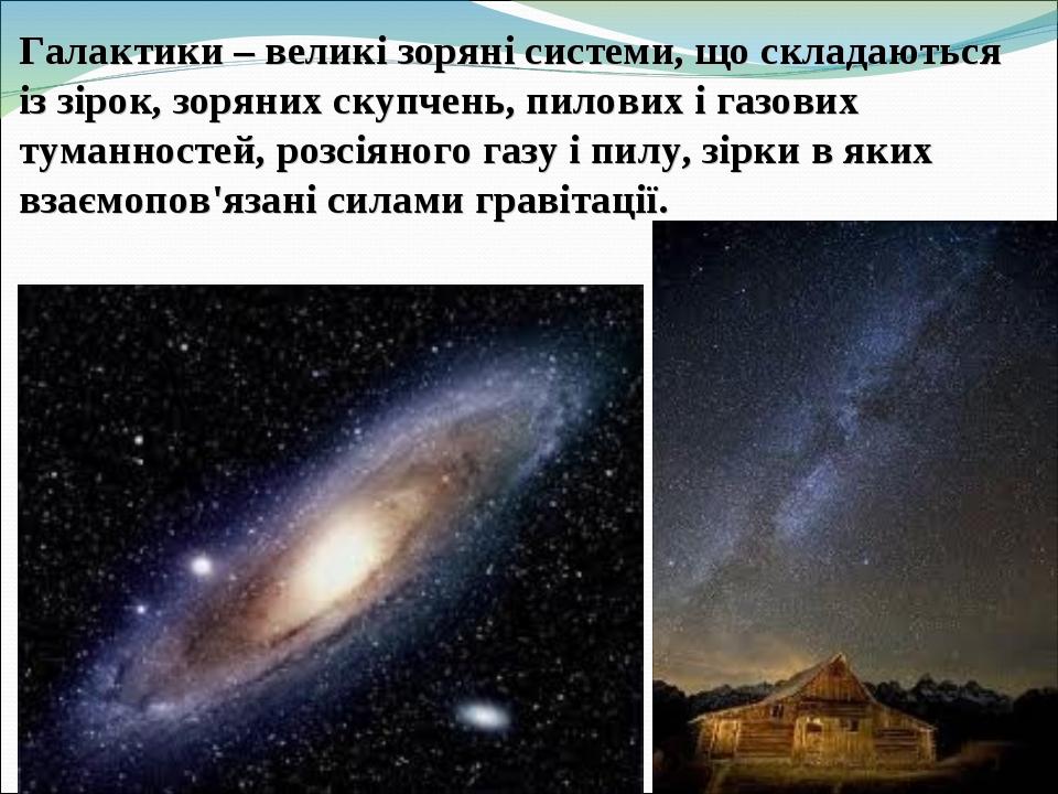 Галактики – великі зоряні системи, що складаються із зірок, зоряних скупчень, пилових і газових туманностей, розсіяного газу і пилу, зірки в яких в...