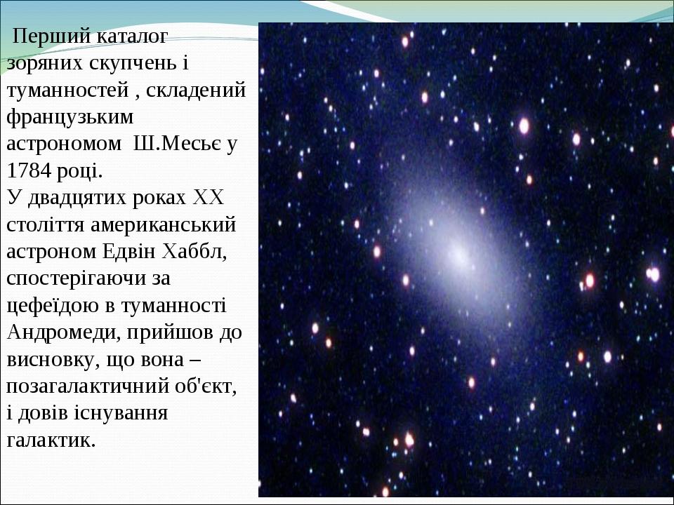 Перший каталог зоряних скупчень і туманностей , складений французьким астрономом Ш.Месьє у 1784 році. У двадцятих роках XX століття американський а...
