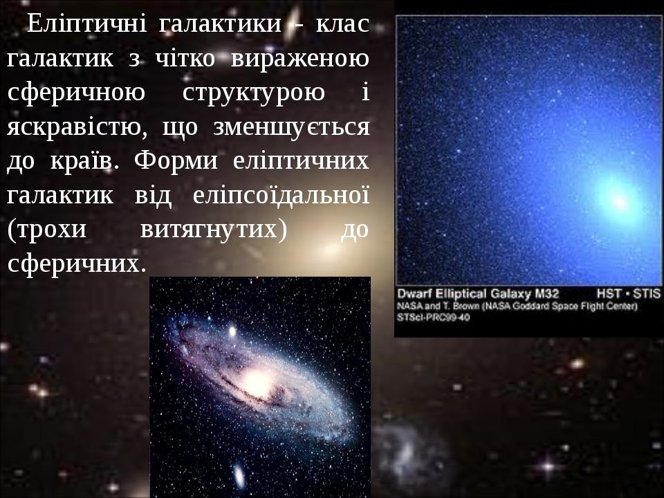 Еліптичні галактики - клас галактик з чітко вираженою сферичною структурою і яскравістю, що зменшується до країв. Форми еліптичних галактик від елі...