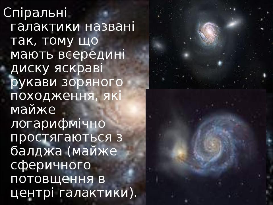 Спіральні галактики названі так, тому що мають всередині диску яскраві рукави зоряного походження, які майже логарифмічно простягаються з балджа (м...