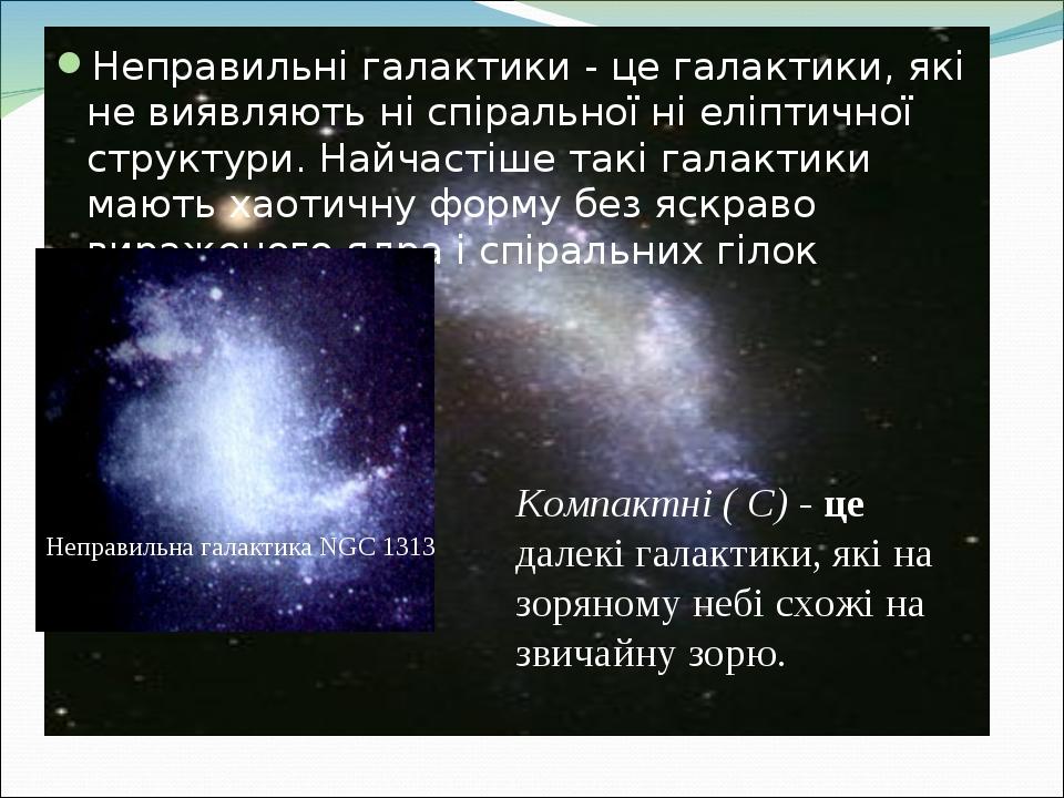 Неправильні галактики - це галактики, які не виявляють ні спіральної ні еліптичної структури. Найчастіше такі галактики мають хаотичну форму без яс...