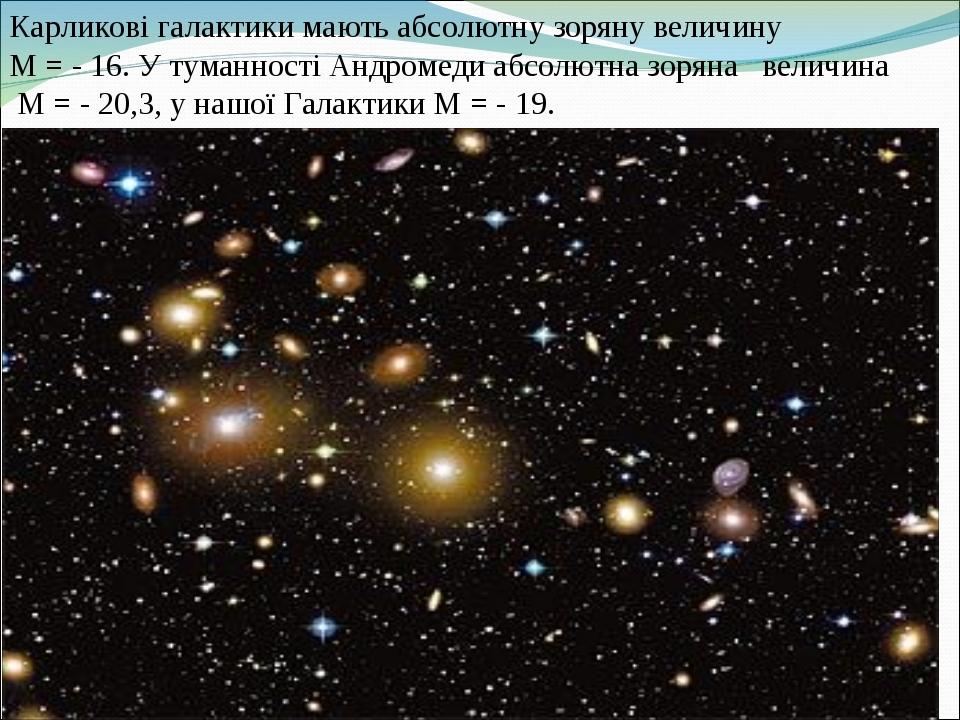 Карликові галактики мають абсолютну зоряну величину М = - 16.У туманності Андромеди абсолютна зоряна величина М = - 20,3, у нашої Галактики М = - 19.