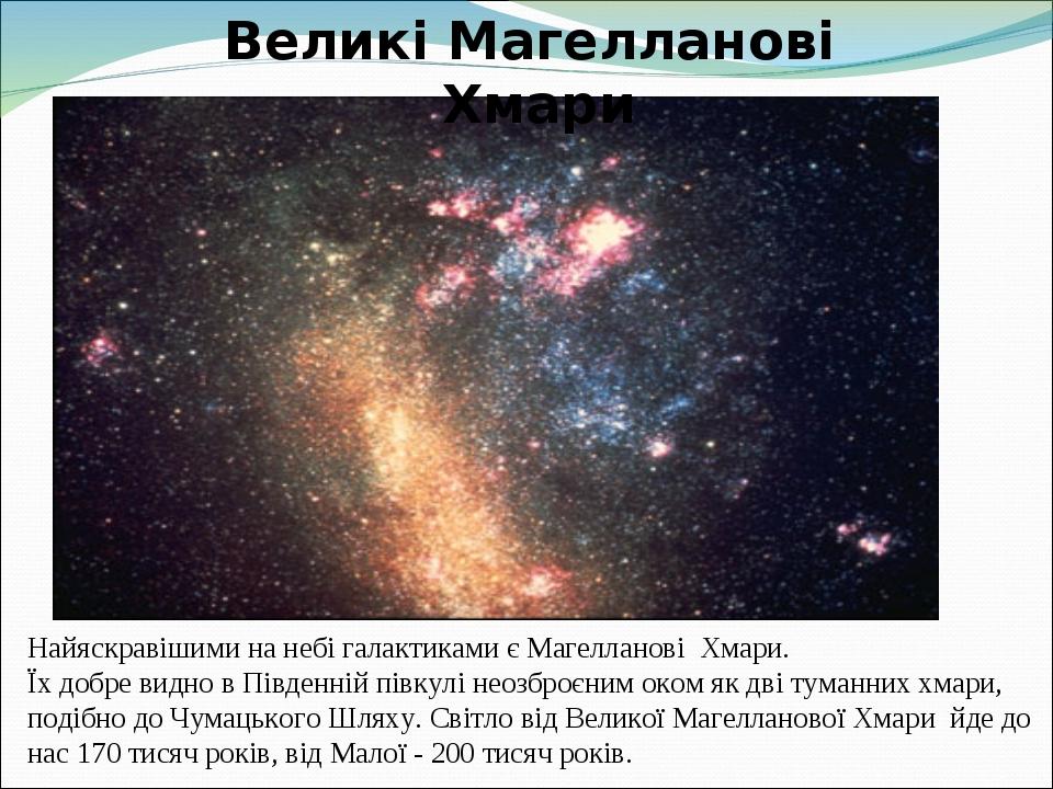 Найяскравішими на небі галактиками є Магелланові Хмари. Їх добре видно в Південній півкулі неозброєним оком як дві туманних хмари, подібно до Чумац...