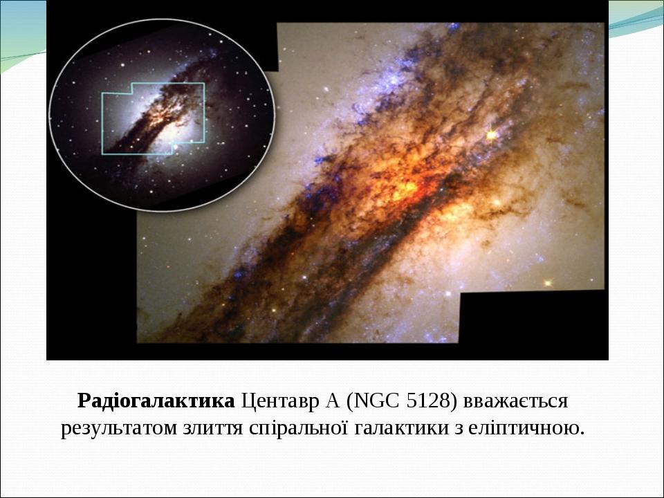 Радіогалактика Центавр А (NGC 5128) вважається результатом злиття спіральної галактики з еліптичною.