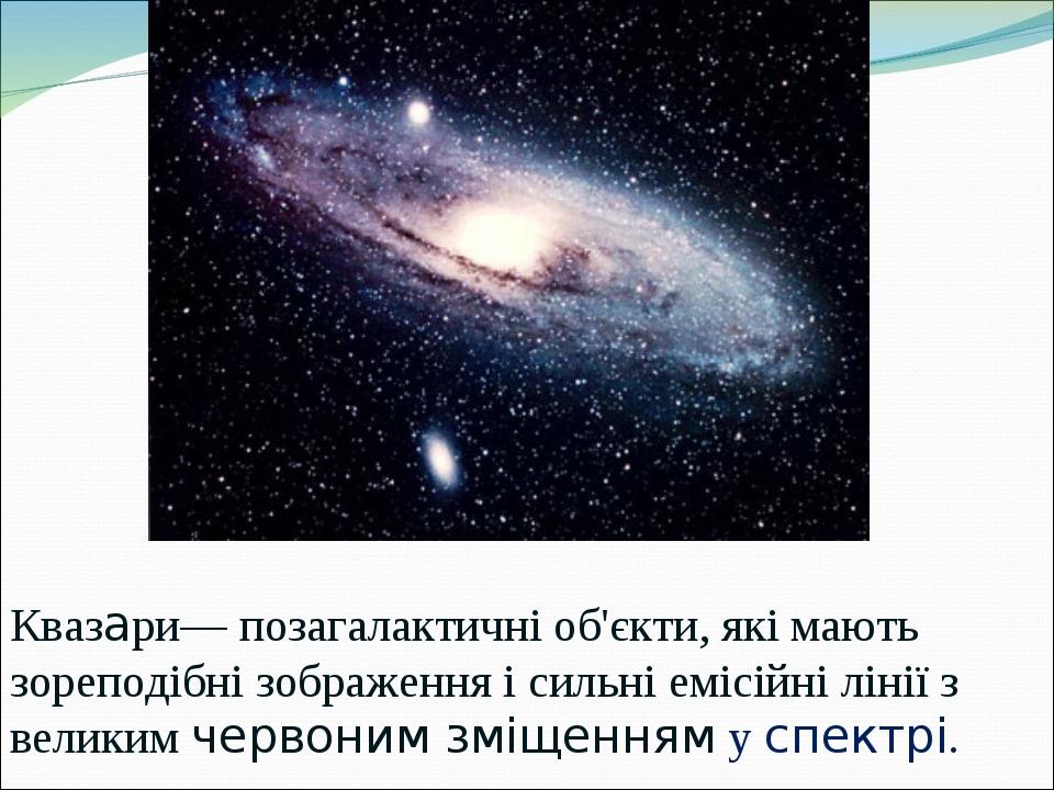Квазари— позагалактичні об'єкти, які мають зореподібні зображення і сильні емісійні лінії з великим червоним зміщенням у спектрі.