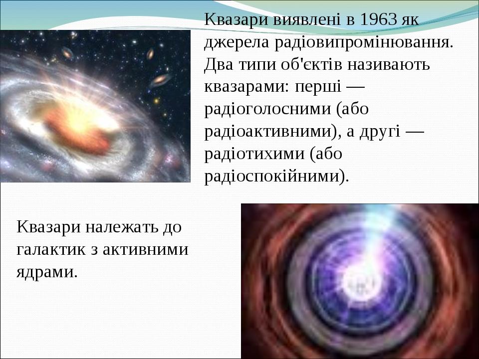 Квазари виявлені в 1963 як джерела радіовипромінювання. Два типи об'єктів називають квазарами: перші — радіоголосними (або радіоактивними), а другі...