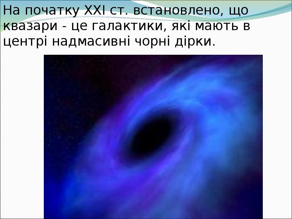 На початку ХХІ ст. встановлено, що квазари - це галактики, які мають в центрі надмасивні чорні дірки.