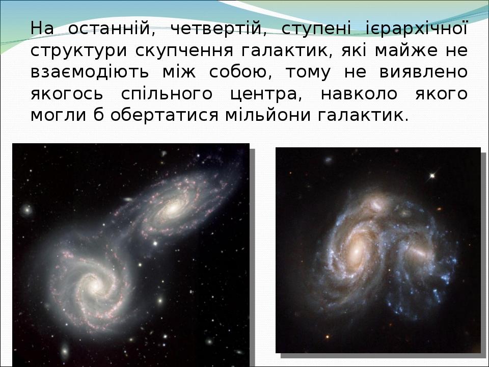 На останній, четвертій, ступені ієрархічної структури скупчення галактик, які майже не взаємодіють між собою, тому не виявлено якогось спільного це...