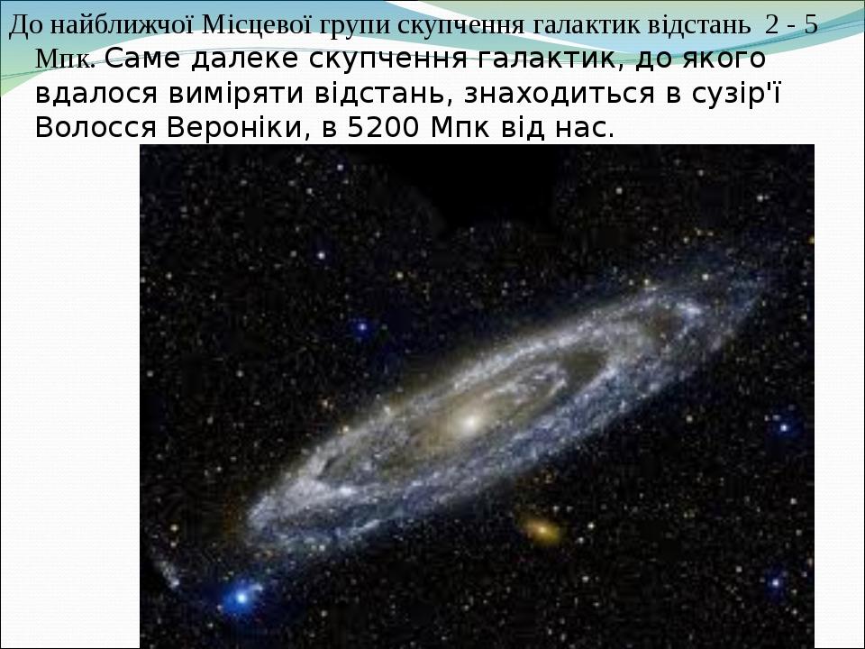 До найближчої Місцевої групи скупчення галактик відстань 2 - 5 Мпк. Саме далеке скупчення галактик, до якого вдалося виміряти відстань, знаходиться...