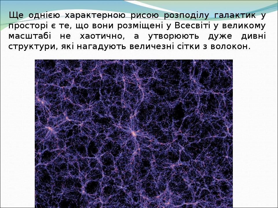 Ще однією характерною рисою розподілу галактик у просторі є те, що вони розміщені у Всесвіті у великому масштабі не хаотично, а утворюють дуже дивн...