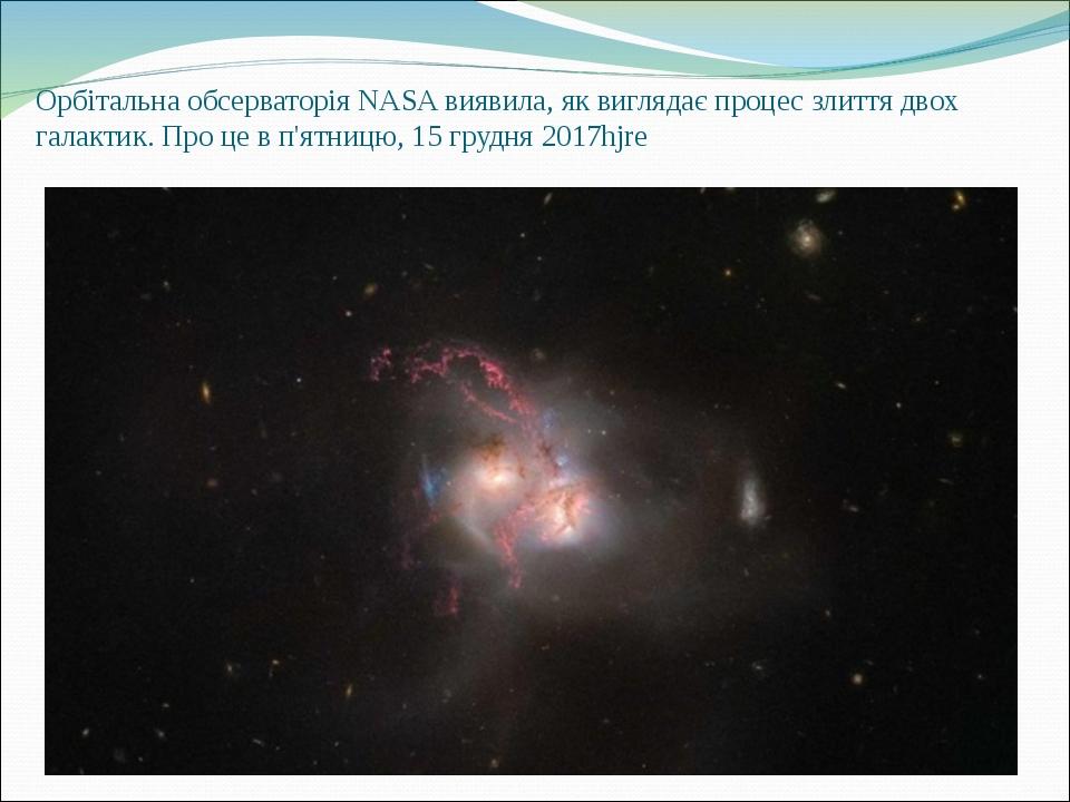 Орбітальна обсерваторія NASA виявила, як виглядає процес злиття двох галактик. Про це в п'ятницю, 15 грудня 2017hjre
