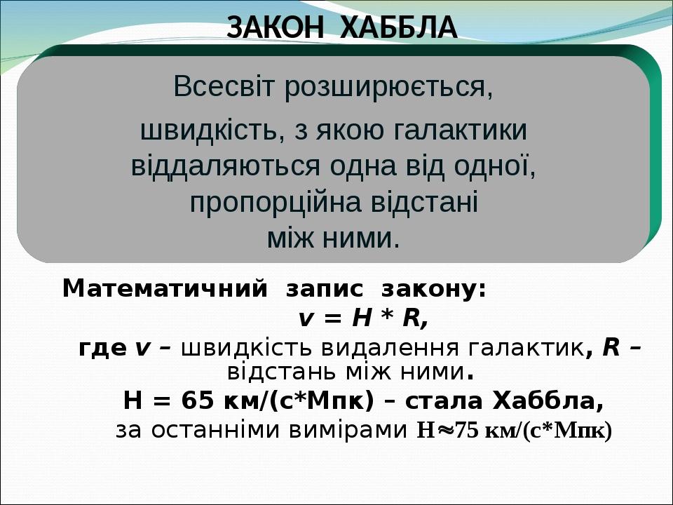 ЗАКОН ХАББЛА Математичний запис закону: v = H * R, где v – швидкість видалення галактик, R – відстань між ними. Н = 65 км/(с*Мпк) – стала Хаббла, з...