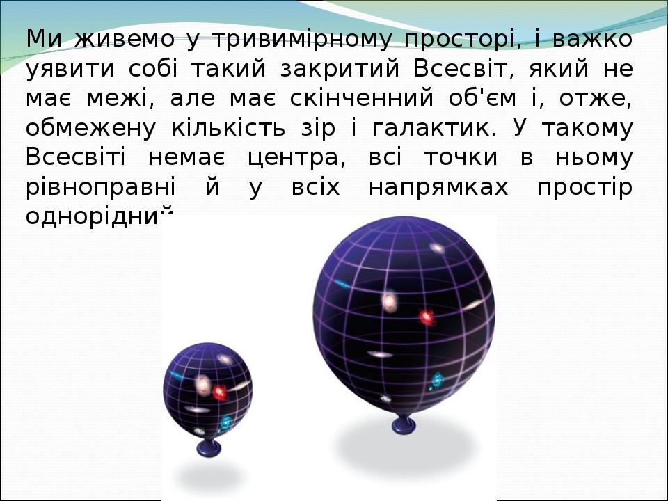 Ми живемо у тривимірному просторі, і важко уявити собі такий закритий Всесвіт, який не має межі, але має скінченний об'єм і, отже, обмежену кількіс...