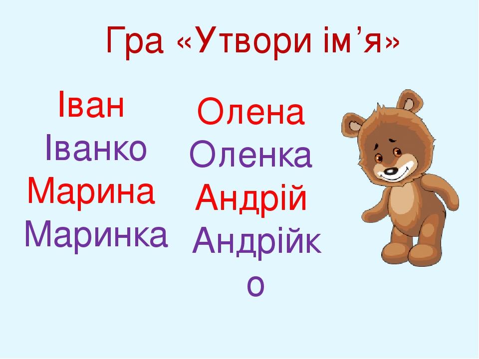 Гра «Утвори ім'я» Іван Іванко Марина Маринка Олена Оленка Андрій Андрійко